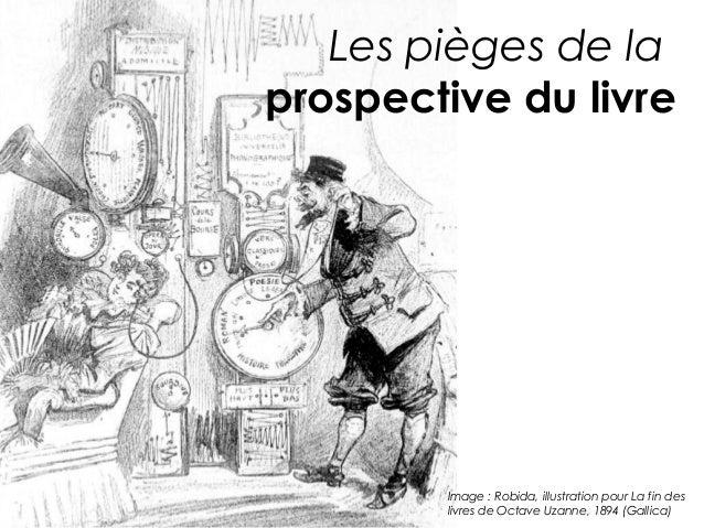Les pièges de laprospective du livre        Image : Robida, illustration pour La fin des        livres de Octave Uzanne, 1...