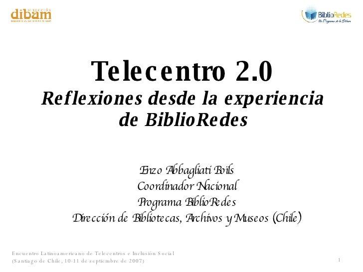 Telecentro 2.0 Reflexiones desde la experiencia de BiblioRedes Enzo Abbagliati Boïls Coordinador Nacional Programa BiblioR...
