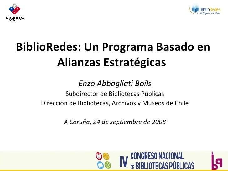 BiblioRedes: Un Programa Basado en Alianzas Estratégicas  Enzo Abbagliati Boïls Subdirector de Bibliotecas Públicas Direcc...