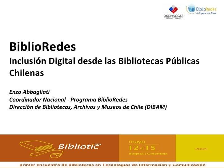 BiblioRedes Inclusión Digital desde las Bibliotecas Públicas Chilenas Enzo Abbagliati Coordinador Nacional - Programa Bibl...