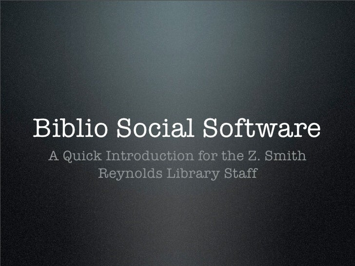 Biblio Social Software  A Quick Introduction for the Z. Smith         Reynolds Library Staff