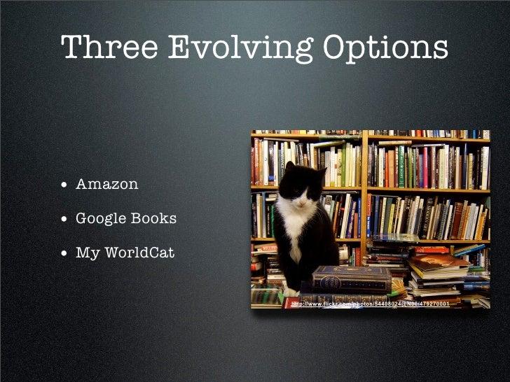 Three Evolving Options   • Amazon • Google Books • My WorldCat                   http://www.flickr.com/photos/54408024@N00...