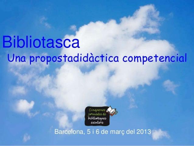 BibliotascaUna propostadidàctica competencial        Barcelona, 5 i 6 de març del 2013