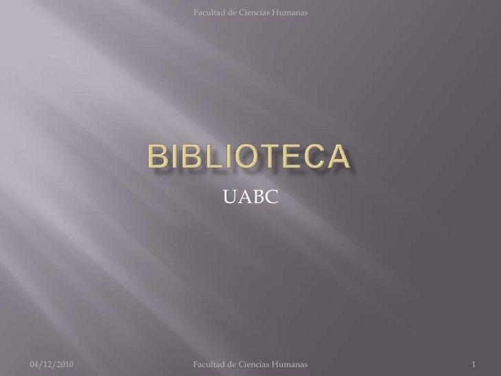 BIBLIOTECA<br />UABC<br />04/12/2010<br />1<br />Facultad de CienciasHumanas<br />Facultad de Ciencias Humanas<br />