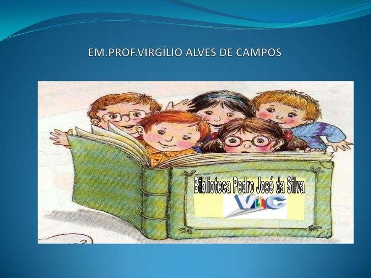 EM.PROF.VIRGÍLIO ALVES DE CAMPOS<br />Biblioteca Pedro José da Silva<br />