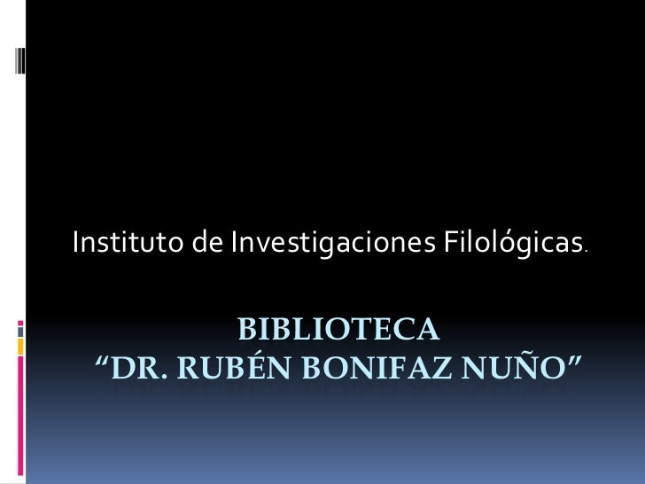 """Instituto de Investigaciones Filológicas.         BIBLIOTECA """"DR. RUBÉN BONIFAZ NUÑO"""""""