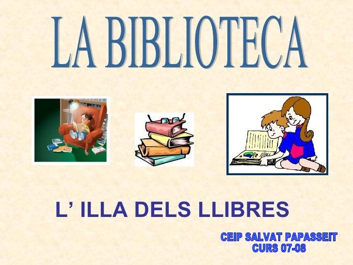 LA BIBLIOTECA L' ILLA DELS LLIBRES   CEIP SALVAT PAPASSEIT CURS 07-08