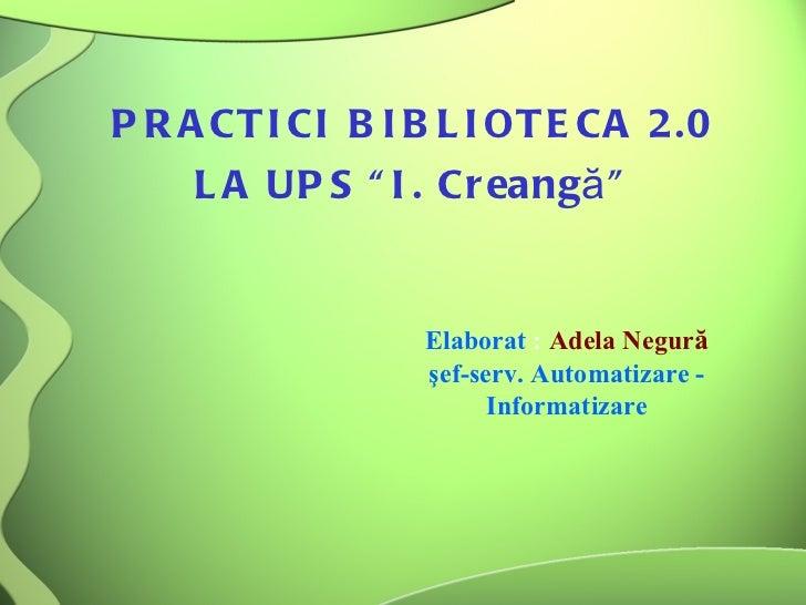 """PRACTICI BIBLIOTECA 2.0  LA UPS """"I. Creang ă """"  Elaborat  :  Adela Negur ă şef-serv. Automatizare - Informatizare"""