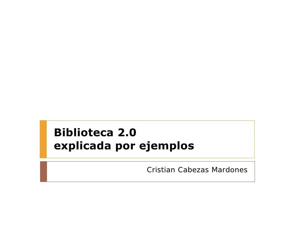 Biblioteca 2.0 explicada por ejemplos                Cristian Cabezas Mardones