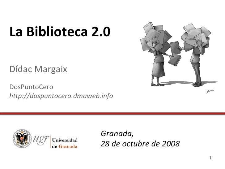 La Biblioteca 2.0  Dídac Margaix DosPuntoCero http://dospuntocero.dmaweb.info                                Granada,     ...