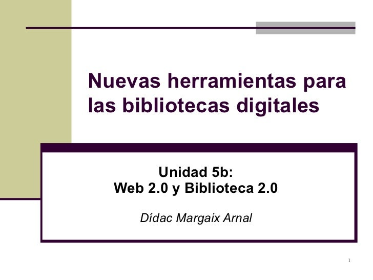 Nuevas herramientas para las bibliotecas digitales Unidad 5b: Web 2.0 y Biblioteca 2.0 Dídac Margaix Arnal