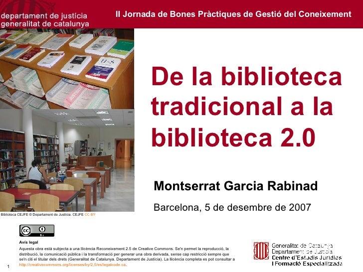 De la biblioteca tradicional a la biblioteca 2.0   Montserrat Garcia Rabinad Barcelona, 5 de desembre de 2007 Avís legal A...