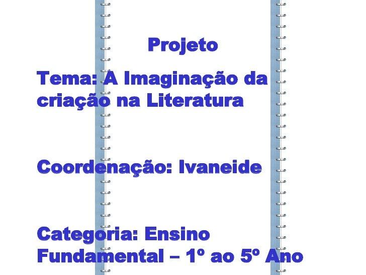 Projeto Tema: A Imaginação da criação na Literatura Coordenação: Ivaneide Categoria: Ensino Fundamental – 1º ao 5º Ano