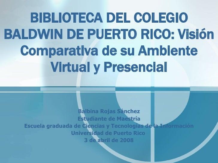 BIBLIOTECA DEL COLEGIO BALDWIN DE PUERTO RICO: Visión Comparativa de su Ambiente Virtual y Presencial Balbina Rojas Sánche...