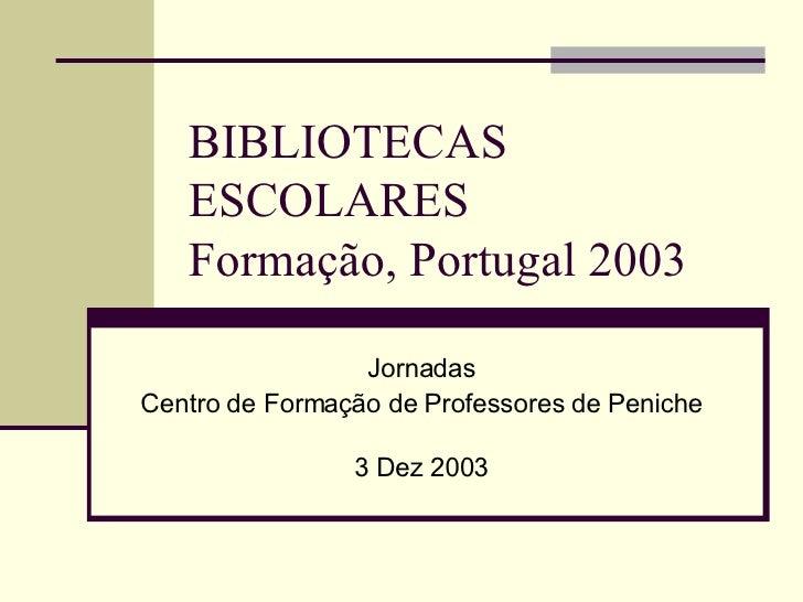 BIBLIOTECAS ESCOLARES  Formação, Portugal 2003 Jornadas Centro de Formação de Professores de Peniche 3 Dez 2003