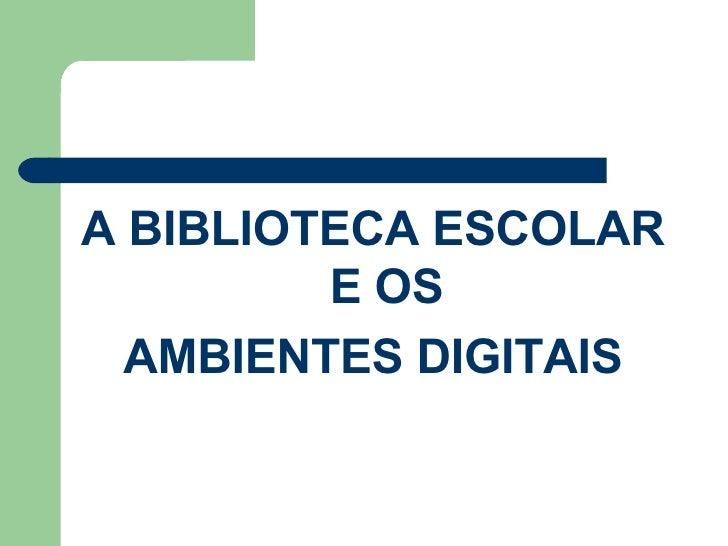 <ul><li>A BIBLIOTECA ESCOLAR E OS </li></ul><ul><li>AMBIENTES DIGITAIS </li></ul>