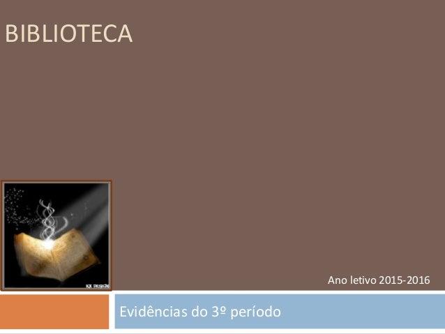 BIBLIOTECA Evidências do 3º período Ano letivo 2015-2016