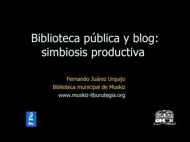 Biblioteca pública y blog: simbiosis productiva  Fernando Juárez Urquijo Biblioteca municipal de Muskiz www.muskiz-liburut...
