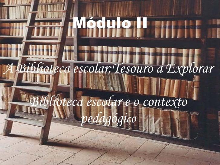 Módulo II A Biblioteca escolar:Tesouro a Explorar Biblioteca escolar e o contexto pedagógi co