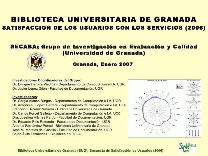 <ul><li>BIBLIOTECA UNIVERSITARIA DE GRANADA </li></ul><ul><li>SATISFACC IO N DE LOS USUARIOS CON LOS SERVICIOS  (2006)   <...