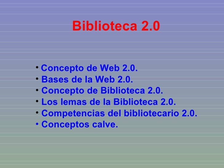 Biblioteca 2.0 <ul><li>Concepto de Web 2.0. </li></ul><ul><li>Bases de la Web 2.0. </li></ul><ul><li>Concepto de Bibliotec...