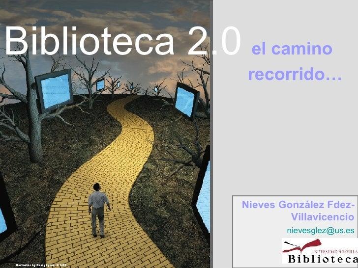 Biblioteca 2.0   el camino    recorrido… Nieves González Fdez-Villavicencio [email_address]
