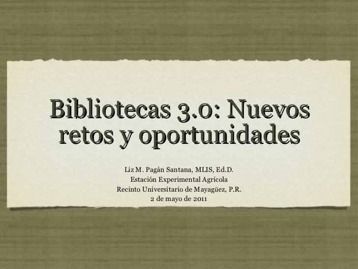 Bibliotecas 3.0: Nuevos retos y oportunidades <ul><li>Liz M. Pagán Santana, MLIS, Ed.D. </li></ul><ul><li>Estación Experim...