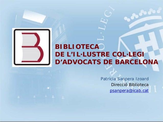 Patrícia Sanpera IzoardDirecció Bibliotecapsanpera@icab.catBIBLIOTECADE L'IL·LUSTRE COL·LEGID'ADVOCATS DE BARCELONA