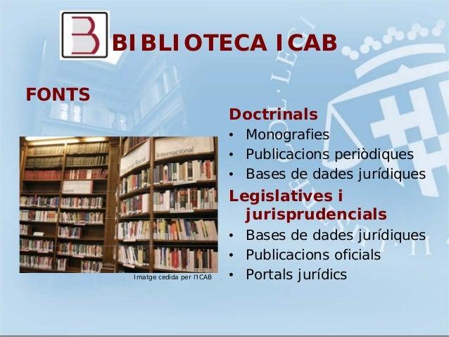 BIBLIOTECA ICABDoctrinals• Monografies• Publicacions periòdiques• Bases de dades jurídiquesLegislatives ijurisprudencials•...