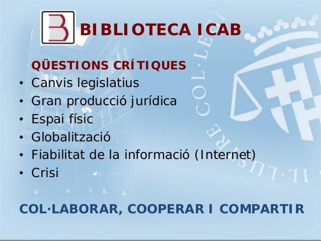 BIBLIOTECA ICABQÜESTIONS CRÍTIQUES• Canvis legislatius• Gran producció jurídica• Espai físic• Globalització• Fiabilitat de...