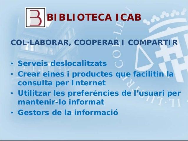 BIBLIOTECA ICABCOL·LABORAR, COOPERAR I COMPARTIR• Serveis deslocalitzats• Crear eines i productes que facilitin laconsulta...
