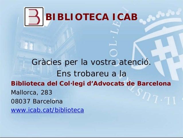 BIBLIOTECA ICABGràcies per la vostra atenció.Ens trobareu a laBiblioteca del Col·legi d'Advocats de BarcelonaMallorca, 283...