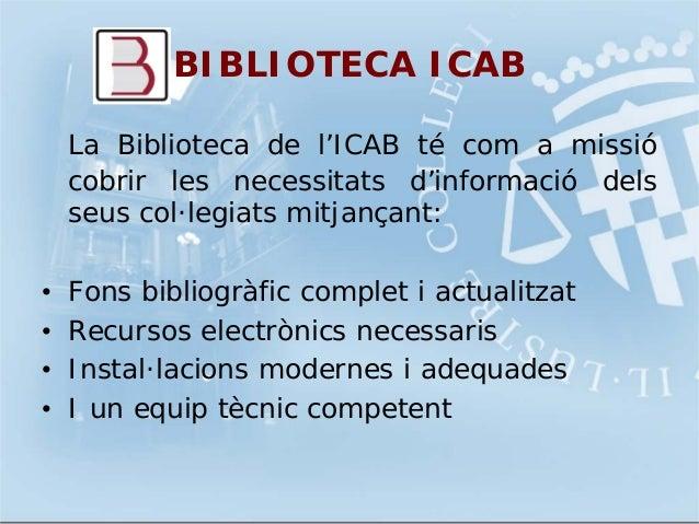 BIBLIOTECA ICABLa Biblioteca de l'ICAB té com a missiócobrir les necessitats d'informació delsseus col·legiats mitjançant:...