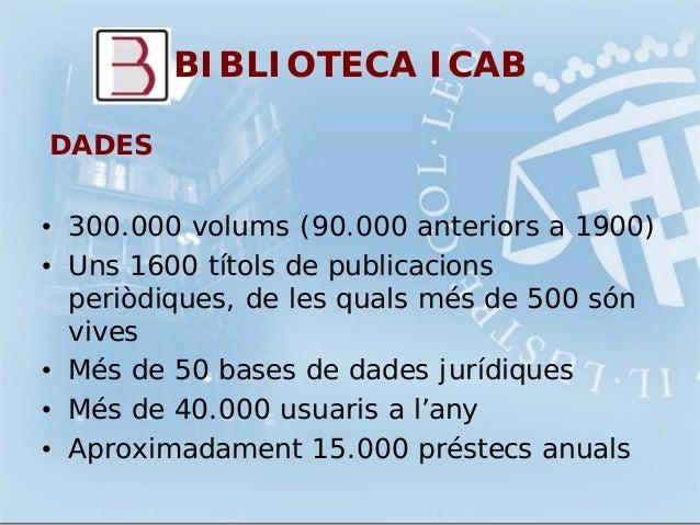 BIBLIOTECA ICABDADES• 300.000 volums (90.000 anteriors a 1900)• Uns 1600 títols de publicacionsperiòdiques, de les quals m...