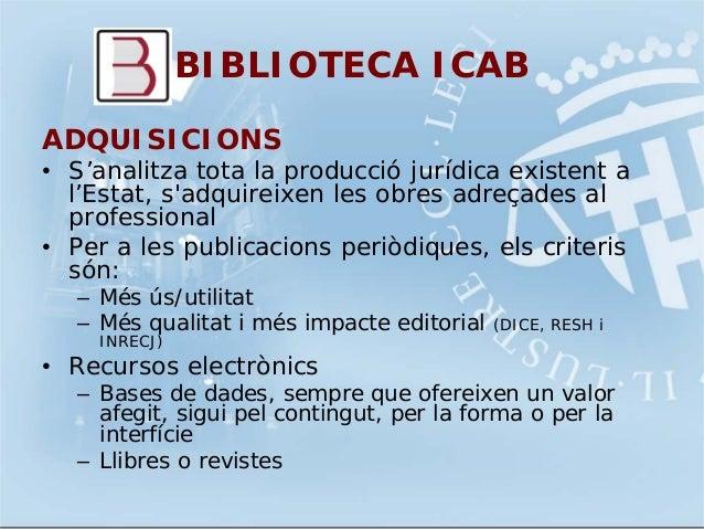 BIBLIOTECA ICABADQUISICIONS• S'analitza tota la producció jurídica existent al'Estat, sadquireixen les obres adreçades alp...
