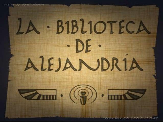 BIBLIOTECA DE ALEJANDRÍA Ubicación: Situada en la ciudad egipcia de Alejandría- Egipto Fundación: Siglo III A.C Antigua b...