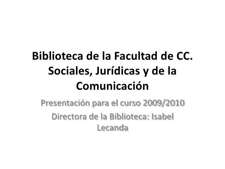 Biblioteca de la Facultad de CC. Sociales, Jurídicas y de la Comunicación<br />Presentación para el curso 2009/2010<br />D...
