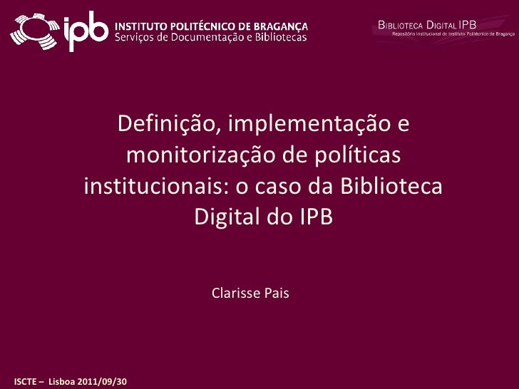 Definição, implementação e monitorização de políticas institucionais: o caso da Biblioteca Digital do IPB<br />Clarisse Pa...