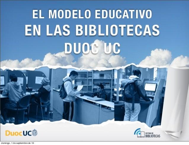 EN LAS BIBLIOTECAS DUOC UC EL MODELO EDUCATIVO domingo, 1 de septiembre de 13