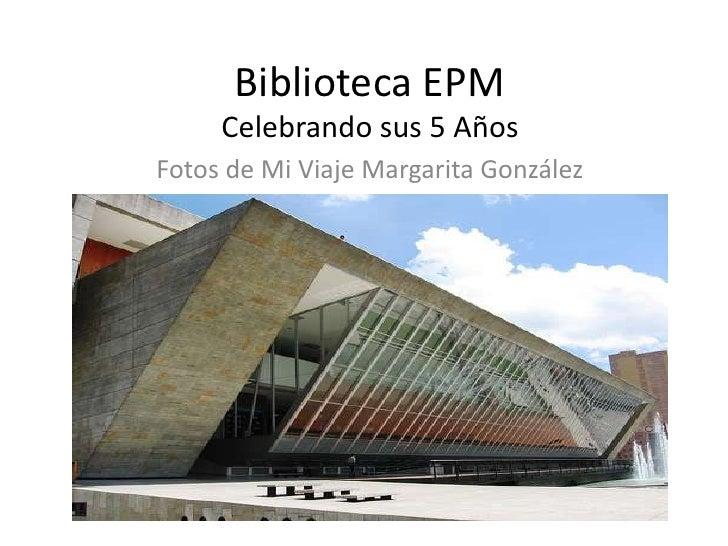Biblioteca EPM<br />Celebrando sus 5 Años  <br />Fotos de Mi Viaje Margarita González <br />
