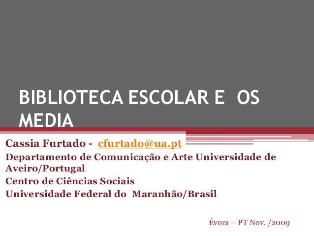 BIBLIOTECA ESCOLAR E OS MEDIA Cassia Furtado - cfurtado@ua.pt Departamento de Comunicação e Arte Universidade de Aveiro/Po...