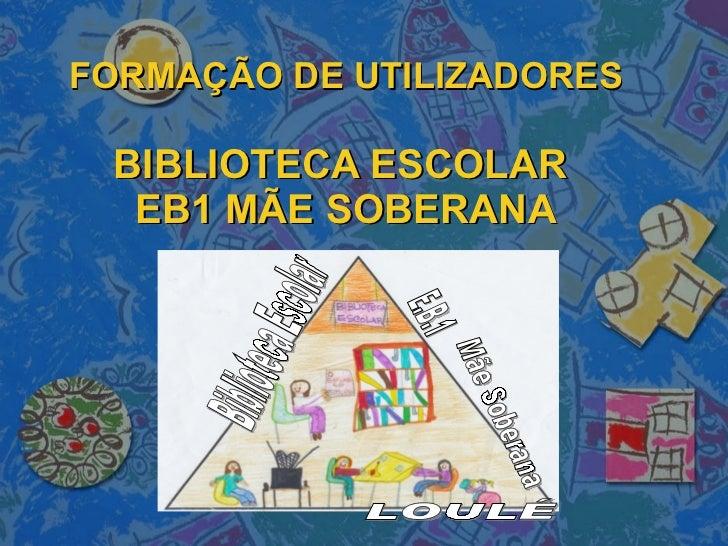 FORMAÇÃO DE UTILIZADORES BIBLIOTECA ESCOLAR  EB1 MÃE SOBERANA Mãe Soberana Biblioteca Escolar E.B.1 LOULÉ