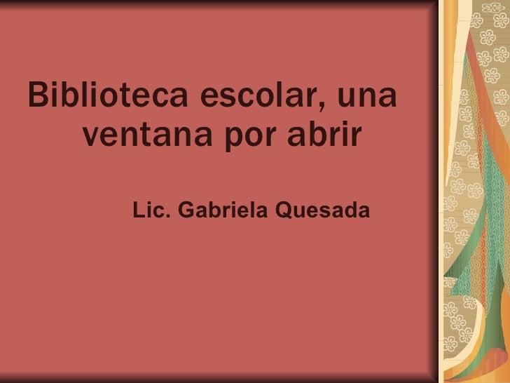 Biblioteca escolar, una    ventana por abrir       Lic. Gabriela Quesada