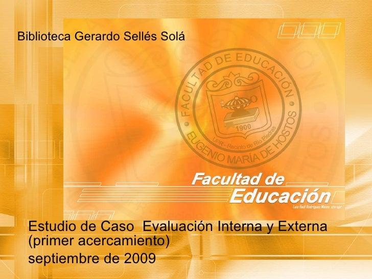 Biblioteca Gerardo Sellés Solá Estudio de Caso  Evaluación Interna y Externa (primer acercamiento) septiembre de 2009