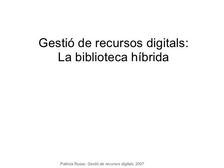Patricia Russo.  Gestió de recursos digitals . 2007 Gestió de recursos digitals: La biblioteca híbrida