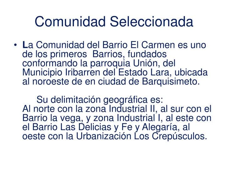 Comunidad Seleccionada<br />La Comunidad del Barrio El Carmen es uno de los primeros  Barrios, fundados conformando la par...