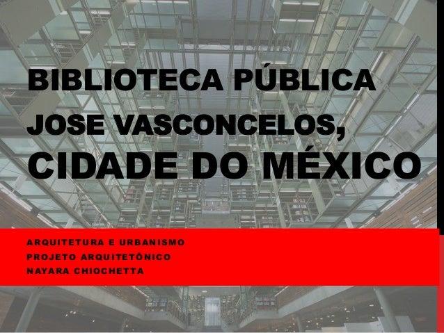 BIBLIOTECA PÚBLICA JOSE VASCONCELOS, CIDADE DO MÉXICO ARQUITETURA E URBANISMO PROJETO ARQUITETÔNICO NAYARA CHIOCHETTA