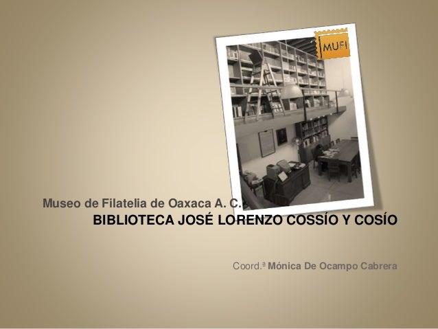 Museo de Filatelia de Oaxaca A. C.  BIBLIOTECA JOSÉ LORENZO COSSÍO Y COSÍO  Coord.ª Mónica De Ocampo Cabrera