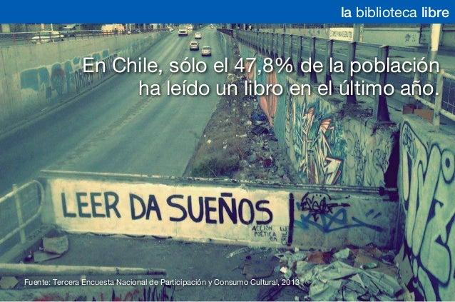 la biblioteca libre En Chile, sólo el 47,8% de la población ha leído un libro en el último año. Fuente: Tercera Encuesta N...