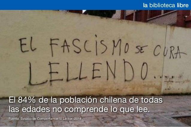 la biblioteca libre Fuente: Estudio de Comportamiento Lector, 2014 El 84% de la población chilena de todas las edades no c...
